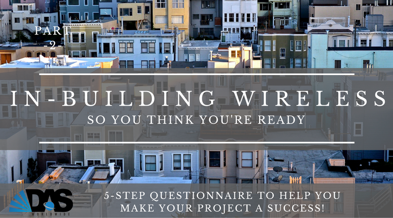 Part-2: Ready to act on your In-Building Wireless needs? This 5-Step questionnaire may help you make your project a success!